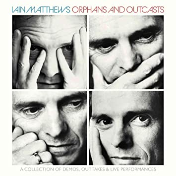 「IAIN MATTHEWS / ORPHANS AND OUTCASTS - A COLLECTION OF DEMOS, OUTTAKES & LIVE PERFORMANCES」の画像検索結果