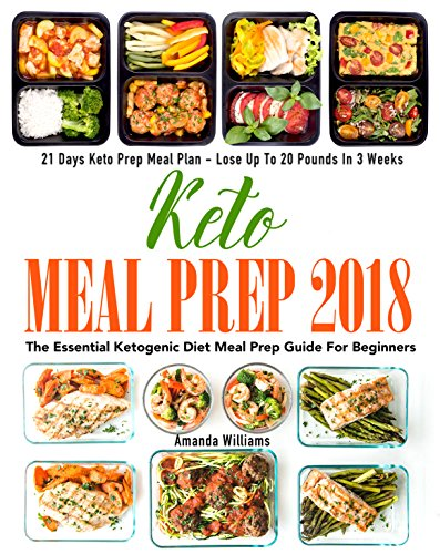 Keto Meal Prep 2018: The Essential Ketogenic Diet Meal Prep Guide For Beginners - 21 Days Keto Meal Prep Meal Plan - Lose Up to 20 Pounds in 3 Weeks by Amanda  Williams