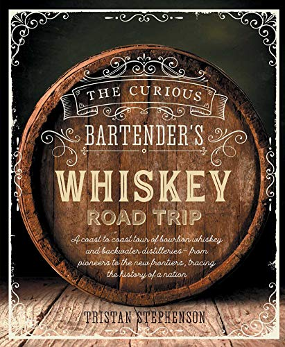 The Curious Bartender's Whiskey Road Trip: A coast to coast tour of bourbon whiskey and backwater distilleries - from pioneers to the new frontiers, tracing the history of a nation by Tristan Stephenson