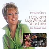 Petula Clark,: I Couldn't Live Without Your Love - Hits, Classics & More