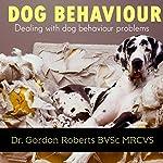 Dog Behaviour: Dealing with Dog Behaviour Problems | Dr. Gordon Roberts - BVSc MRCVS