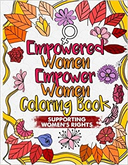 Empowered Women Empower Coloring Book An Inspirational Adult For Feminists Supporting Womens Rights Be A Nasty Woman Volume 1 Her