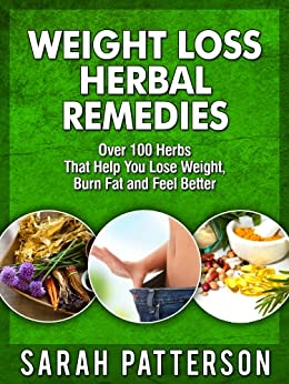 Weight Loss Herbal Remedies: Over 100 Herbs That Help You Lose Weight, Burn Fat and Feel Better Sarah Patterson (Weight Loss Remedies Book 2) by [Patterson, Sarah]