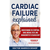 Cardiac Failure Explained: Understanding the Symptoms, Signs, Medical Tests, and Management of a Failing Heart