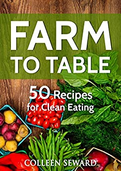 Farm To Table: 50 Recipes for Clean Eating (Clean Diet Cookbook) by [Seward, Colleen]