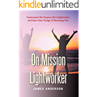 On Mission Lightworker: Understand The Purpose Of A Lightworker And Start Your Voyage To Becoming One
