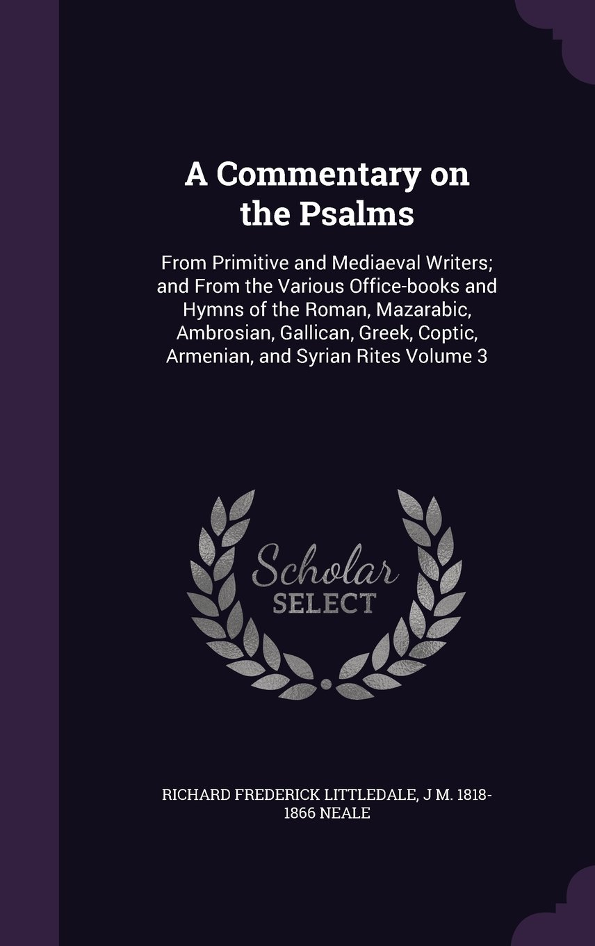 A Commentary on the Psalms: From Primitive and Mediaeval Writers; And from the Various Office-Books and Hymns of the Roman, Mazarabic, Ambrosian, ... Coptic, Armenian, and Syrian Rites Volume 3 pdf