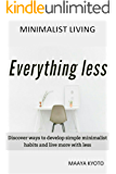 MINIMALIST LIVING: EVERYTHING LESS: Discover ways to develop simple minimalist habits and live more with less (Declutter your Home, Reduce Stress, and Achieve Greater Peace and Happiness with less)