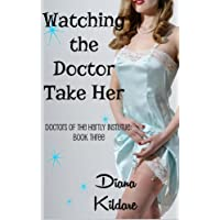 Watching the Doctor Take Her: Doctors of the Hartly Institute: Book Three (Doctors of Hartly Institute 3)