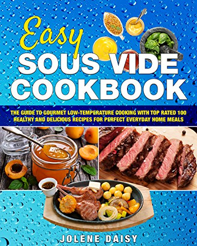 Easy Sous Vide Cookbook: The Guide to Gourmet Low-Temperature Cooking with Top Rated 100 Healthy and Delicious Recipes for Perfect Everyday Home Meals (sous vide cooking, sous vide recipe book)