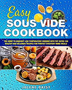 Easy Sous Vide Cookbook: The Guide to Gourmet Low-Temperature Cooking with Top Rated 100 Healthy and Delicious Recipes for Perfect Everyday Home Meals