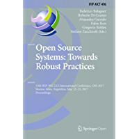 Open Source Systems: Towards Robust Practices: 13th IFIP WG 2.13 International Conference, OSS 2017, Buenos Aires, Argentina, May 22-23, 2017, Proceedings ... Technology Book 496) (English Edition)