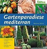 Gartenparadiese mediterran: Urlaubsstimmung zu Hause - von Aloe bis Zitrone - Exotisches Flair im Garten