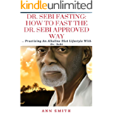 Dr. Sebi Fasting: How To Fast The Dr. Sebi Approved Way: Practising An Alkaline Diet Lifestyle With Dr. Sebi
