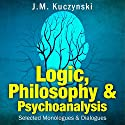 Logic, Philosophy, and Psychoanalysis: Selected Monologues and Dialogues Audiobook by J.-M. Kuczynski Narrated by J.-M. Kuczynski