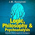 Logic, Philosophy, and Psychoanalysis: Selected Monologues and Dialogues | J.-M. Kuczynski