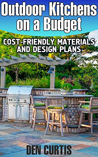 Outdoor Kitchens on a Budget: Cost-Friendly Materials and Design Plans: (Building Outdoor Kitchens, DIY Books, DIY Crafts)