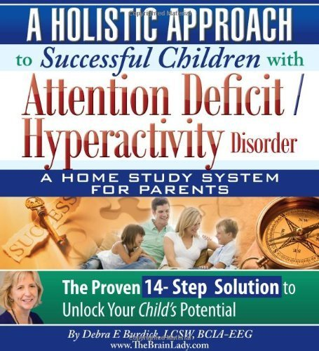 A Holistic Approach to Successful Children with Attention Deficit/ Hyperactivity Disorder (ADHD)- A Home Study System for Parents by Debra E Burdick LCSW - BCN (2010-05-04)