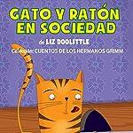 Gato Y Ratón En Sociedad [Cat and Mouse in Society]: Hermanos Grimm [Brothers Grimm] | Liz Doolittle