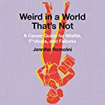 Weird in a World That's Not: A Career Guide for Misfits, F--kups, and Failures | Jennifer Romolini