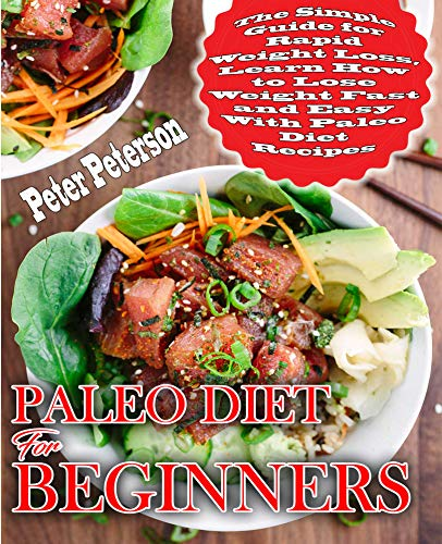 Paleo Diet For Beginners: The Simple Guide for Rapid Weight Loss, Learn How to Lose Weight Fast and Easy with Paleo Diet Recipes (Paleo Cookbook Book 1) by Peter Peterson