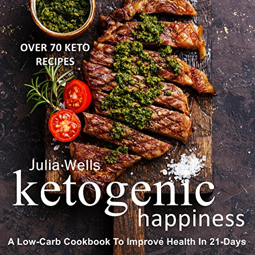 Ketogenic Happiness: A Low-Carb Cookbook To Improve Health In 21-Days (Over 70 Recipes) by Julia Wells