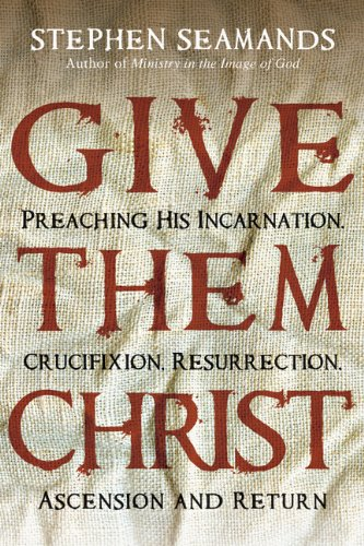 Read Online Give Them Christ: Preaching His Incarnation, Crucifixion, Resurrection, Ascension and Return ebook