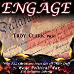 Engage: Why All Christians Must Wage Political War for Religious Liberty | Troy Clark