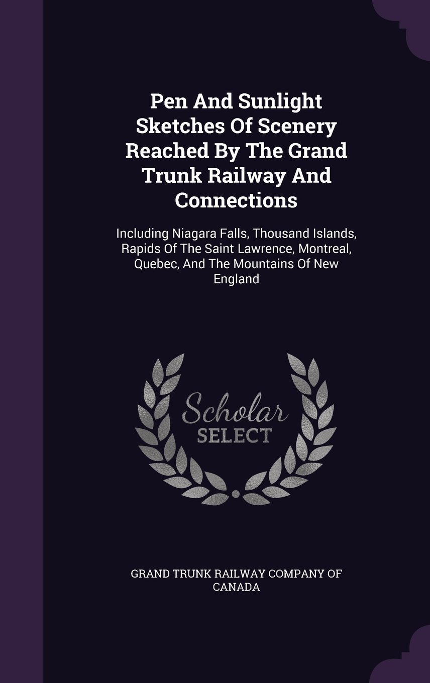 Pen And Sunlight Sketches Of Scenery Reached By The Grand Trunk Railway And Connections: Including Niagara Falls, Thousand Islands, Rapids Of The ... Quebec, And The Mountains Of New England PDF