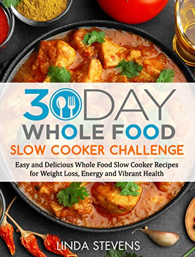 30 Day Whole Food Slow Cooker Challenge: Easy and Delicious Whole Food Slow Cooker Recipes for Weight Loss, Energy and Vibrant Health