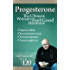 Progesterone the Ultimate Women's Feel Good Hormone: Guide to Natural Treatment of PMS, Migraines, Headache, Endometriosis, Menopause, Weight Loss, Depression and Making Your Life and Body Healthy