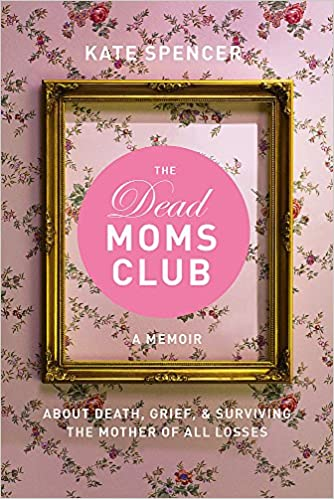 0350a681f The Dead Moms Club: A Memoir about Death, Grief, and Surviving the Mother  of All Losses: Kate Spencer: 9781580056878: Amazon.com: Books