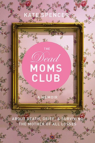 The Dead Moms Club: A Memoir about Death, Grief, and Surviving the Mother of All Losses by Seal Press