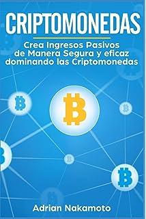 Criptomonedas: Crea Ingresos Pasivos de Manera Segura y eficaz dominando las Criptomonedas (Bitcoin,