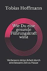 Wie Du eine gesunde Führungskraft wirst: Verbessere deine Arbeit durch eine bessere Zeit zu Hause (German Edition) Paperback