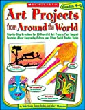 : Art Projects from Around the World: Grades 4-6: Step-by-step Directions for 20 Beautiful Art Projects That Support Learning About Geography, Culture, and Other Social Studies Topics