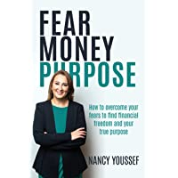 Fear Money Purpose: How to overcome your fears to find financial freedom and your true purpose