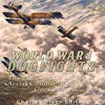 World War I Dogfights: The History and Legacy of Aerial Combat During the Great War |  Charles River Editors