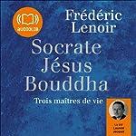 Socrate, Jésus, Bouddha: Trois maîtres de vie | Frédéric Lenoir