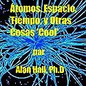 Átomos, Espacio, Tiempo, y Otras Cosas 'Cool' (Spanish Edition) Audiobook by Alan Hall PhD Narrated by  Rafael Serrano de Royal Logistics Group