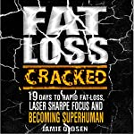 Fat Loss Cracked: 19 Days to Rapid Fat Loss, Laser Sharpe Focus, and Becoming Superhuman | Jamie Oldsen