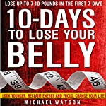 10 Days to Lose Your Belly: Look Younger, Reclaim Energy and Focus, Change Your Life | Michael Watson