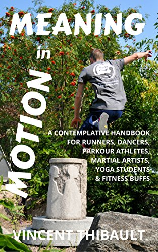 Meaning in Motion: A contemplative handbook for runners, dancers, parkour athletes, martial (Runners Handbook)