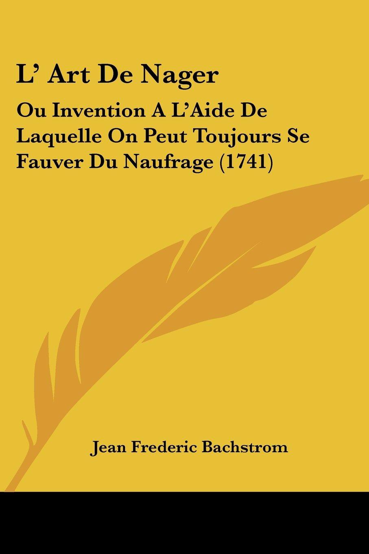 L' Art De Nager: Ou Invention A L'Aide De Laquelle On Peut Toujours Se Fauver Du Naufrage (1741) (French Edition) ebook