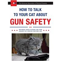 Image for How to Talk to Your Cat About Gun Safety: And Abstinence, Drugs, Satanism, and Other Dangers That Threaten Their Nine Lives