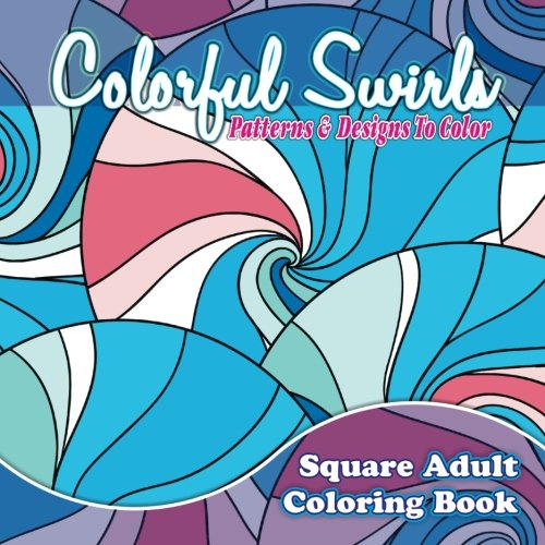 Colorful Swirls, Patterns, & Designs To Color Adult Coloring Book (Beautiful Patterns & Designs Adult Coloring Books) (Volume 31)