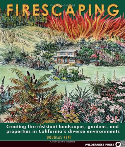 Firescaping: Creating Fire-Resistant Landscapes, Gardens, and Properties in California's Diverse Environments by Douglas Kent