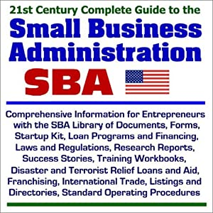 21st Century Complete Guide to the Small Business Administration (SBA): Comprehensive Information for Entrepreneurs with the SBA Library of Documents, ... and Financing, Laws and Regulations, and more from Progressive Management