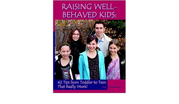 Secret To Raising Well Behaved Teens >> Raising Well Behaved Kids 42 Tips From Toddler To Teen That Really