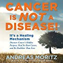 Cancer Is Not a Disease!: It's a Survival Mechanism: Discover Cancer's Hidden Purpose, Heal Its Root Causes, and Be Healthier than Ever Audiobook by Andreas Moritz Narrated by Richard Powers